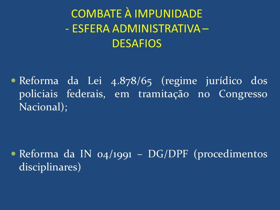 COMBATE À IMPUNIDADE - ESFERA ADMINISTRATIVA – DESAFIOS Reforma da Lei 4.878/65 (regime jurídico dos policiais federais, em tramitação no Congresso Na