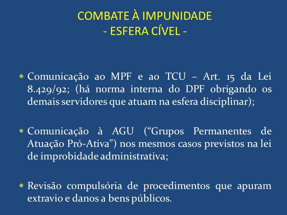 COMBATE À IMPUNIDADE - ESFERA CÍVEL - Comunicação ao MPF e ao TCU – Art. 15 da Lei 8.429/92; (há norma interna do DPF obrigando os demais servidores q