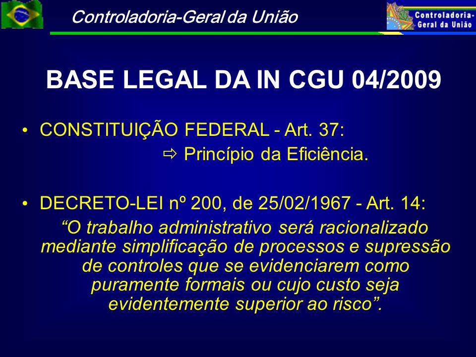 Controladoria-Geral da União BASE LEGAL DA IN CGU 04/2009 CONSTITUIÇÃO FEDERAL - Art. 37: Princípio da Eficiência. DECRETO-LEI nº 200, de 25/02/1967 -
