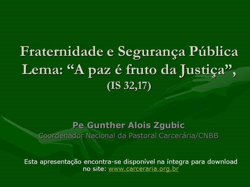 Fraternidade e Segurança Pública Lema: A paz é fruto da Justiça, (IS 32,17) Pe Gunther Alois Zgubic Coordenador Nacional da Pastoral Carcerária/CNBB E