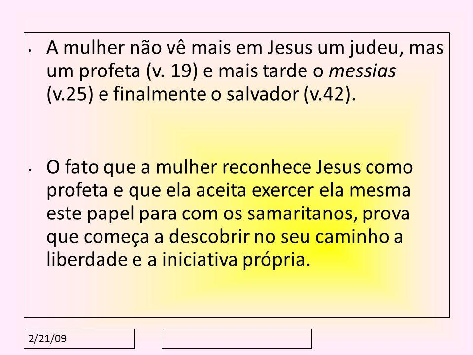 2/21/09 A mulher não vê mais em Jesus um judeu, mas um profeta (v. 19) e mais tarde o messias (v.25) e finalmente o salvador (v.42). O fato que a mulh