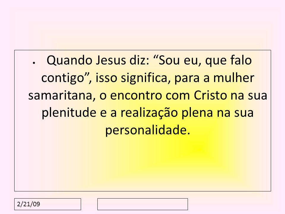 2/21/09 Quando Jesus diz: Sou eu, que falo contigo, isso significa, para a mulher samaritana, o encontro com Cristo na sua plenitude e a realização pl