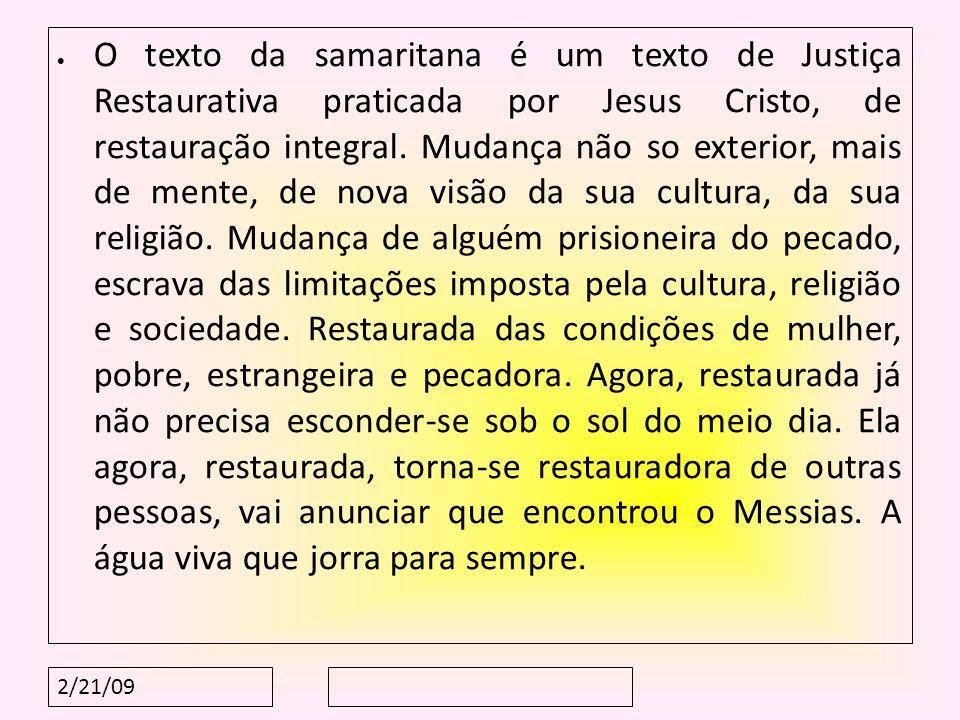 2/21/09 O texto da samaritana é um texto de Justiça Restaurativa praticada por Jesus Cristo, de restauração integral. Mudança não so exterior, mais de