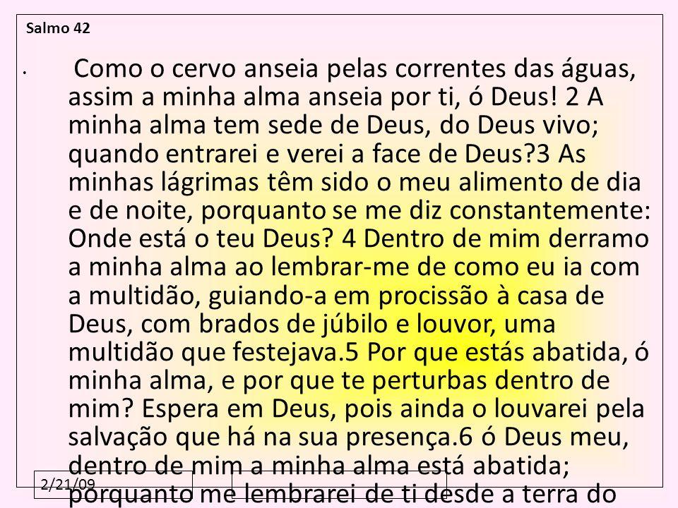 2/21/09 Salmo 42 Como o cervo anseia pelas correntes das águas, assim a minha alma anseia por ti, ó Deus! 2 A minha alma tem sede de Deus, do Deus viv