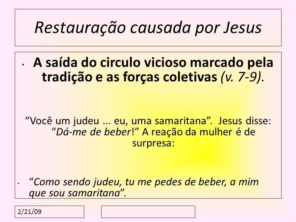 2/21/09 Restauração causada por Jesus A saída do circulo vicioso marcado pela tradição e as forças coletivas (v. 7-9). Você um judeu... eu, uma samari