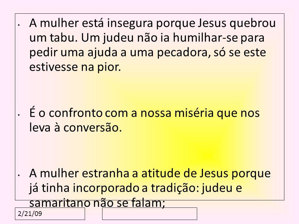 2/21/09 A mulher está insegura porque Jesus quebrou um tabu. Um judeu não ia humilhar-se para pedir uma ajuda a uma pecadora, só se este estivesse na