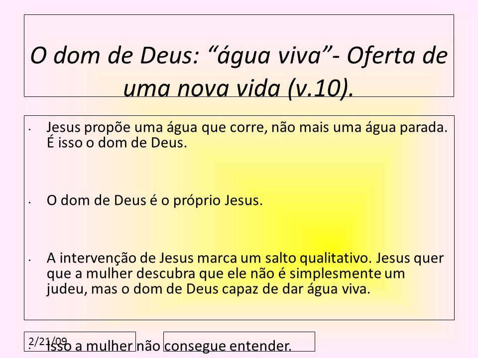2/21/09 O dom de Deus: água viva- Oferta de uma nova vida (v.10). Jesus propõe uma água que corre, não mais uma água parada. É isso o dom de Deus. O d