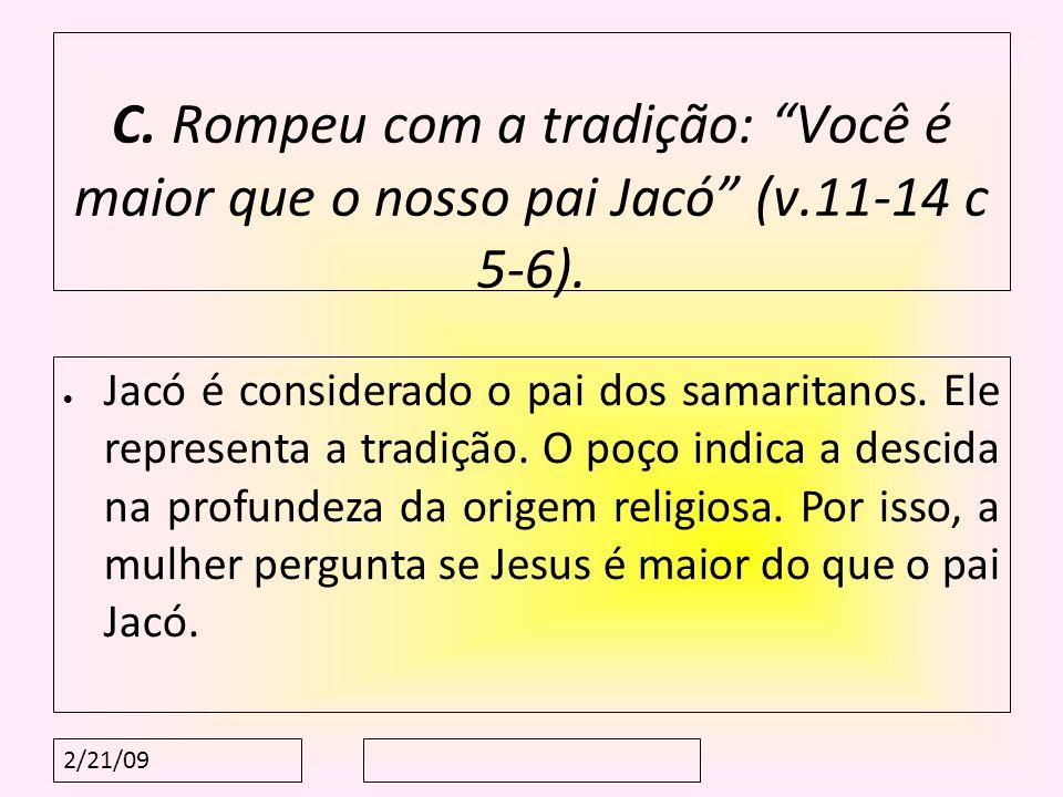 2/21/09 C. Rompeu com a tradição: Você é maior que o nosso pai Jacó (v.11-14 c 5-6). Jacó é considerado o pai dos samaritanos. Ele representa a tradiç