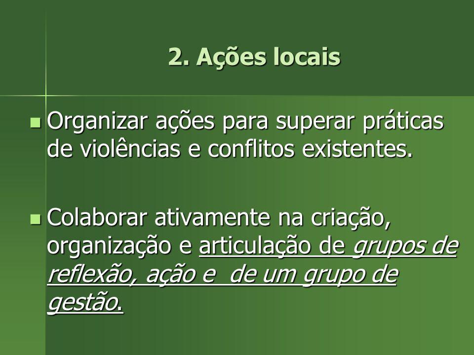 2. Ações locais Organizar ações para superar práticas de violências e conflitos existentes. Organizar ações para superar práticas de violências e conf
