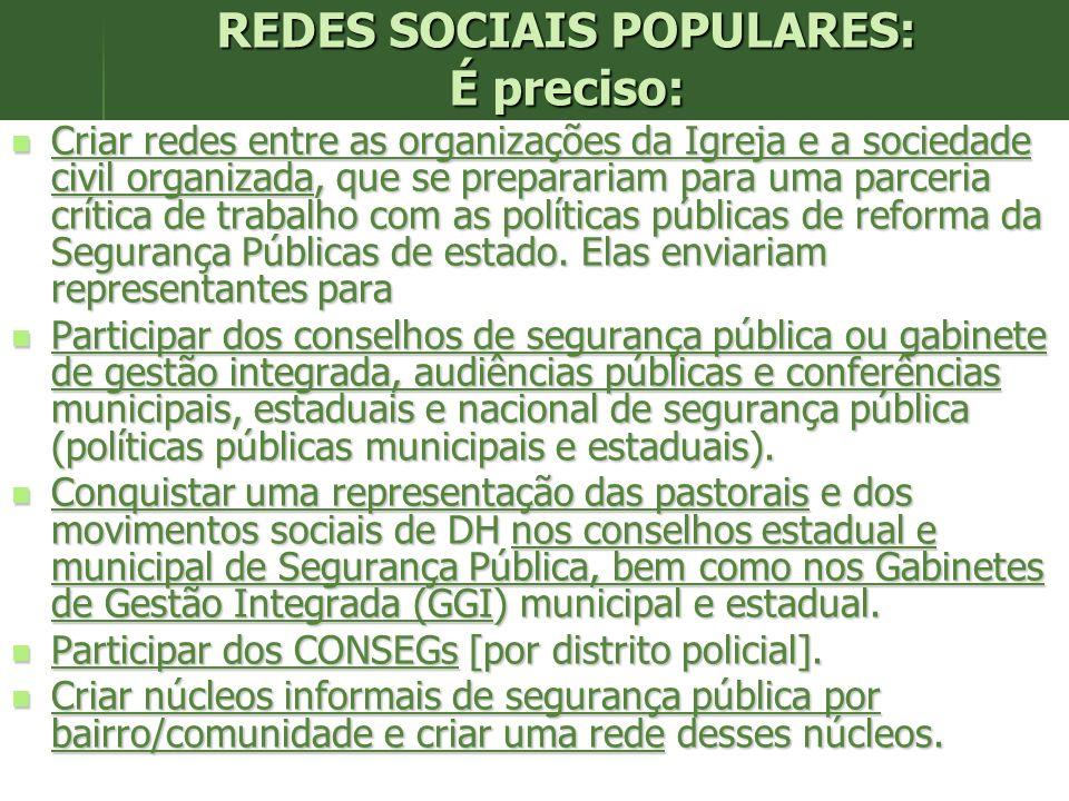 REDES SOCIAIS POPULARES: É preciso: Criar redes entre as organizações da Igreja e a sociedade civil organizada, que se preparariam para uma parceria crítica de trabalho com as políticas públicas de reforma da Segurança Públicas de estado.
