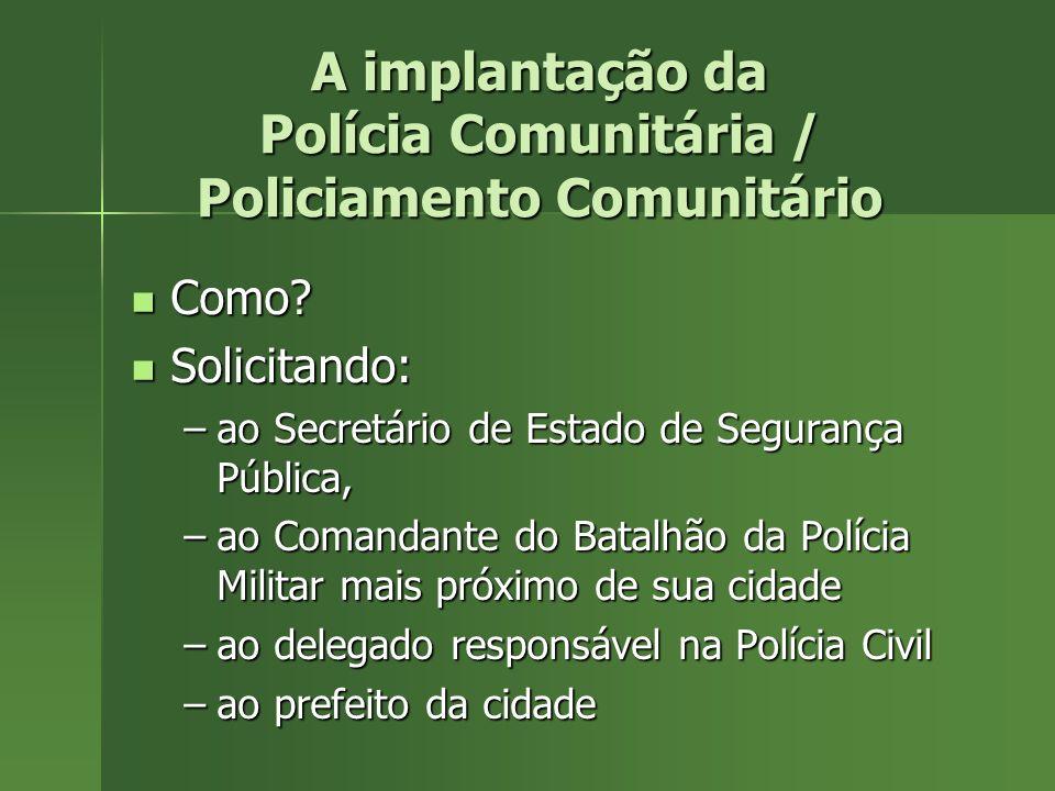 A implantação da Polícia Comunitária / Policiamento Comunitário Como? Como? Solicitando: Solicitando: –ao Secretário de Estado de Segurança Pública, –