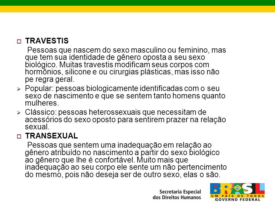 TRAVESTIS Pessoas que nascem do sexo masculino ou feminino, mas que tem sua identidade de gênero oposta a seu sexo biológico.