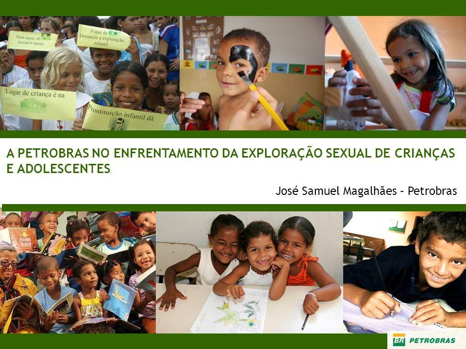 A PETROBRAS NO ENFRENTAMENTO DA EXPLORAÇÃO SEXUAL DE CRIANÇAS E ADOLESCENTES José Samuel Magalhães – Petrobras