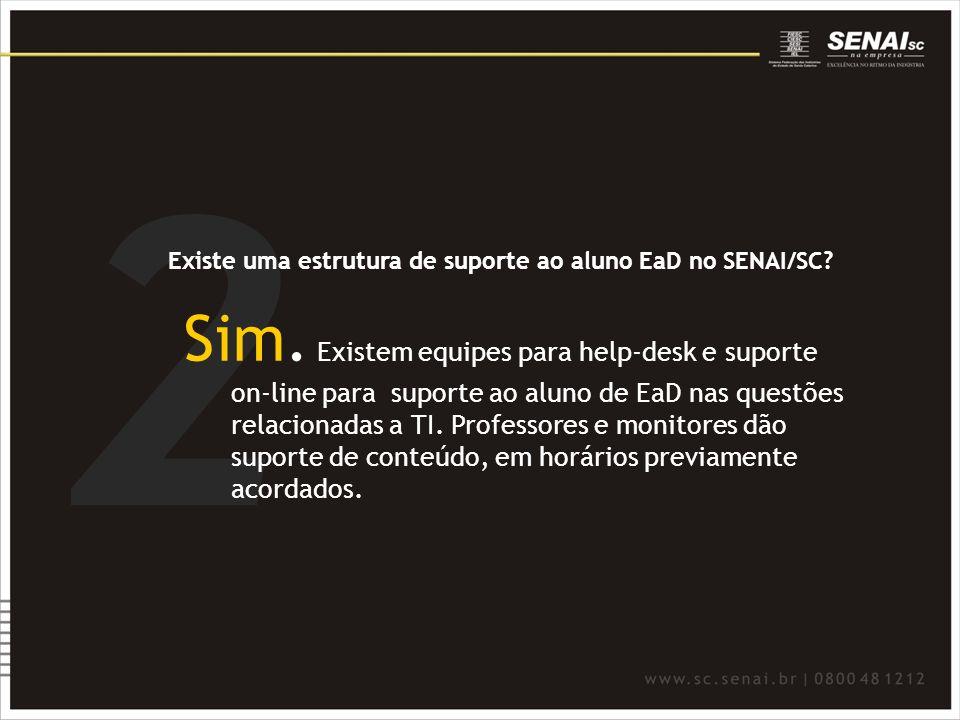 2 Existe uma estrutura de suporte ao aluno EaD no SENAI/SC? Sim. Existem equipes para help-desk e suporte on-line para suporte ao aluno de EaD nas que