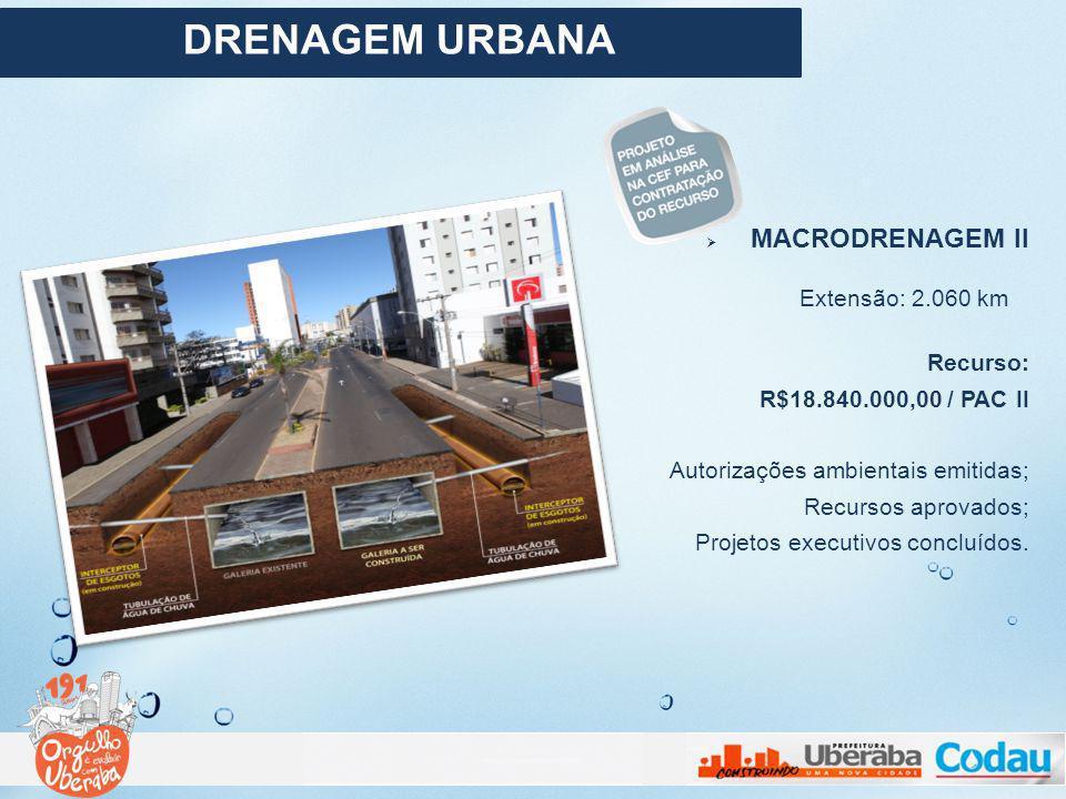MACRODRENAGEM II Extensão: 2.060 km Recurso: R$18.840.000,00 / PAC II Autorizações ambientais emitidas; Recursos aprovados; Projetos executivos conclu