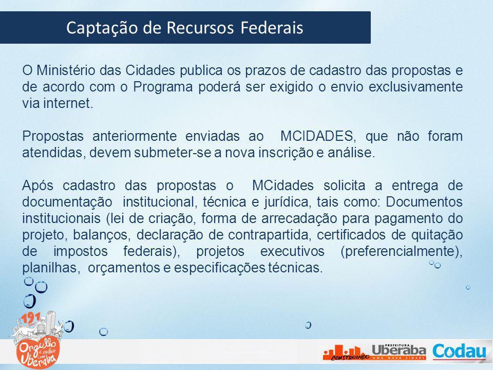 Captação de Recursos Federais O Ministério das Cidades publica os prazos de cadastro das propostas e de acordo com o Programa poderá ser exigido o env