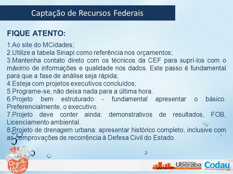 Captação de Recursos Federais FIQUE ATENTO: 1.Ao site do MCidades; 2.Utilize a tabela Sinapi como referência nos orçamentos; 3.Mantenha contato direto