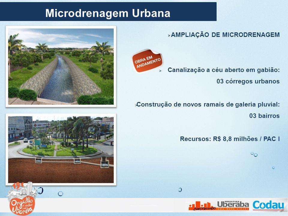 AMPLIAÇÃO DE MICRODRENAGEM Canalização a céu aberto em gabião: 03 córregos urbanos Construção de novos ramais de galeria pluvial: 03 bairros Recursos: