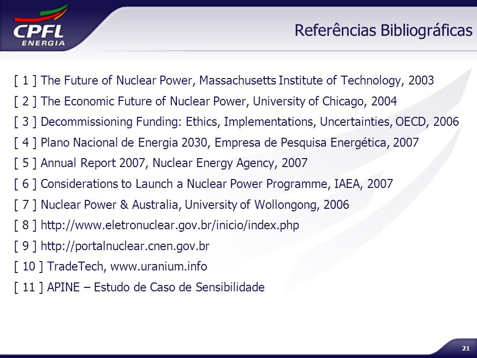 21 Referências Bibliográficas [ 1 ] The Future of Nuclear Power, Massachusetts Institute of Technology, 2003 [ 2 ] The Economic Future of Nuclear Powe