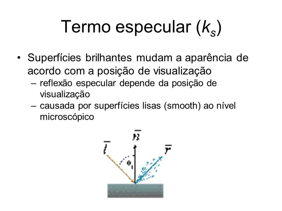 Termo especular (k s ) Superfícies brilhantes mudam a aparência de acordo com a posição de visualização –reflexão especular depende da posição de visualização –causada por superfícies lisas (smooth) ao nível microscópico