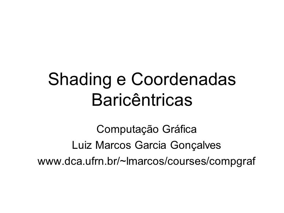 Shading e Coordenadas Baricêntricas Computação Gráfica Luiz Marcos Garcia Gonçalves www.dca.ufrn.br/~lmarcos/courses/compgraf