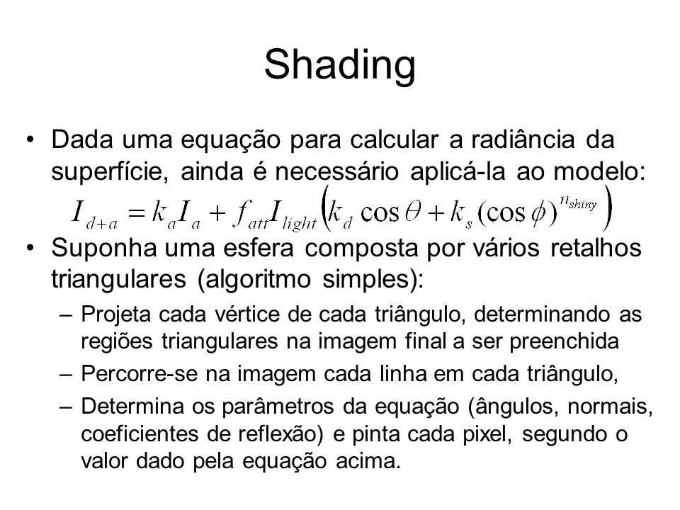 Resumo (shading mais comuns) Faceted shading: no interpolation –color constant within polygon –least expensive Gouraud shading: interpolate colors –shade each vertex –linearly interpolate color across polygon –cost: three integer adds per pixel Phong shading: interpolate normals –calculate vertex normals –linearly interpolate normals across polygon –use interpolated normal to shade each pixel (expensive!) –cost: tens of floating point computations per pixel Texture Mapping: interpolate texture coordinates –use those coordinates to do texture lookup for each pixel