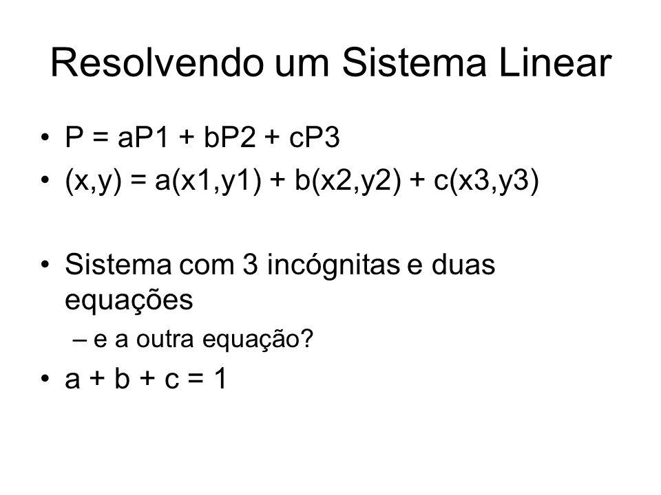 Resolvendo um Sistema Linear P = aP1 + bP2 + cP3 (x,y) = a(x1,y1) + b(x2,y2) + c(x3,y3) Sistema com 3 incógnitas e duas equações –e a outra equação? a