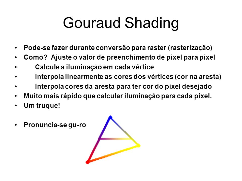 Gouraud Shading Pode-se fazer durante conversão para raster (rasterização) Como? Ajuste o valor de preenchimento de pixel para pixel Calcule a ilumina