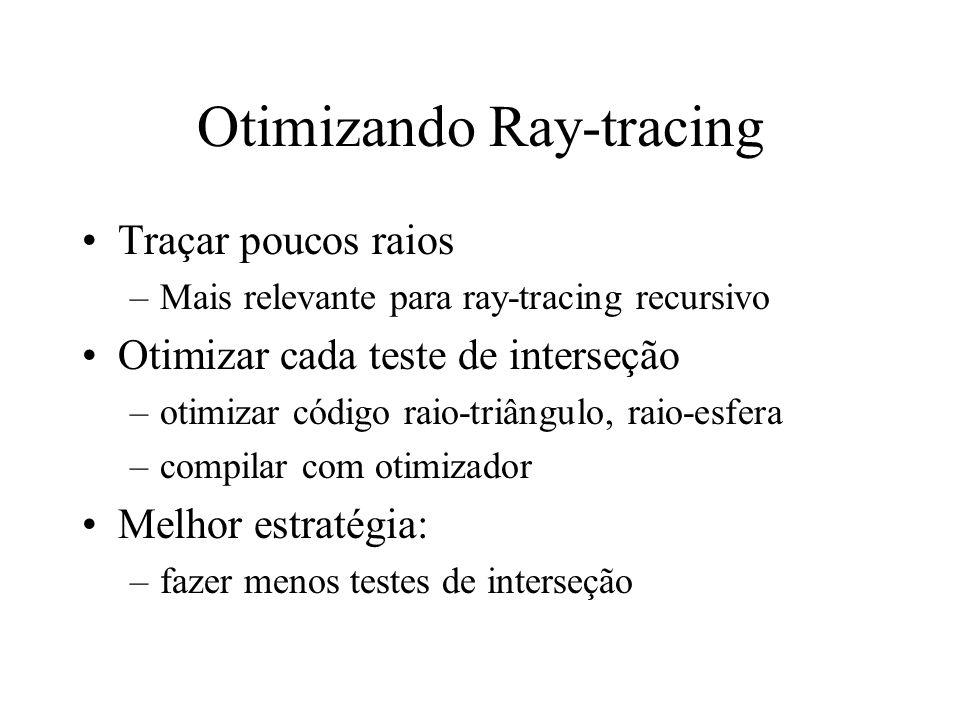 Otimizando Ray-tracing Traçar poucos raios –Mais relevante para ray-tracing recursivo Otimizar cada teste de interseção –otimizar código raio-triângul