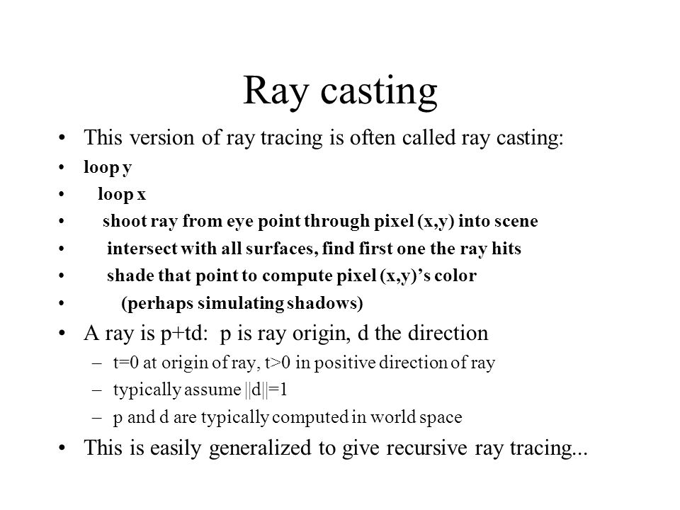 Ray casting This version of ray tracing is often called ray casting: loop y loop x shoot ray from eye point through pixel (x,y) into scene intersect w