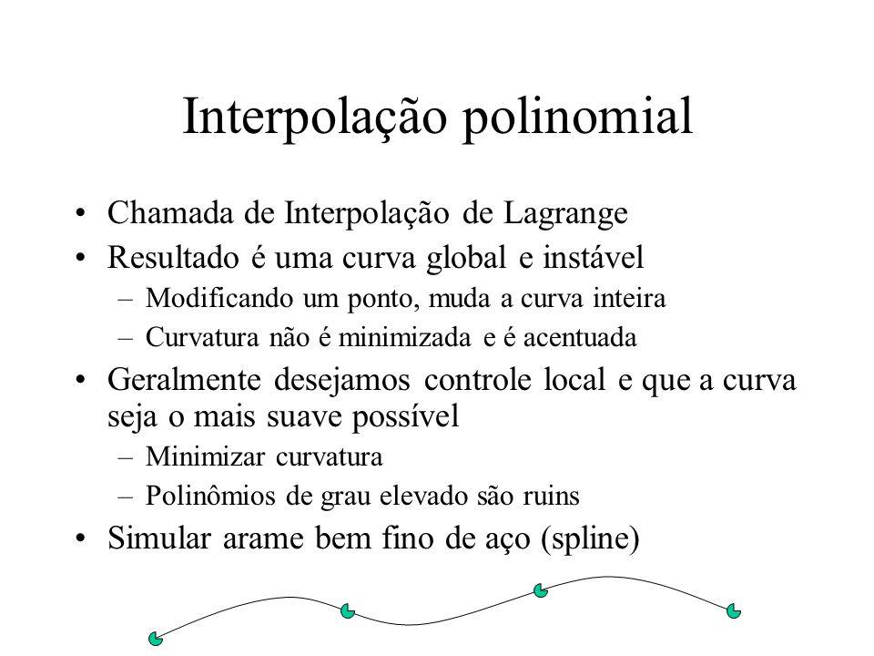 Interpolação polinomial Chamada de Interpolação de Lagrange Resultado é uma curva global e instável –Modificando um ponto, muda a curva inteira –Curvatura não é minimizada e é acentuada Geralmente desejamos controle local e que a curva seja o mais suave possível –Minimizar curvatura –Polinômios de grau elevado são ruins Simular arame bem fino de aço (spline)