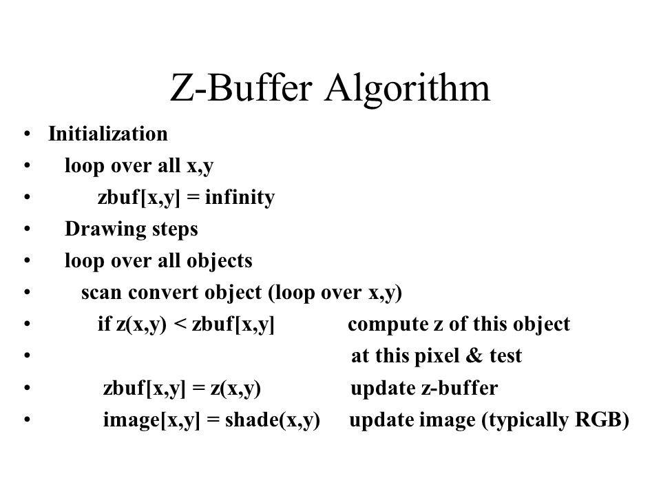 Z-Buffer Algorithm Initialization loop over all x,y zbuf[x,y] = infinity Drawing steps loop over all objects scan convert object (loop over x,y) if z(