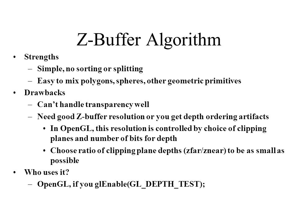 Z-Buffer Algorithm Strengths –Simple, no sorting or splitting –Easy to mix polygons, spheres, other geometric primitives Drawbacks –Cant handle transp