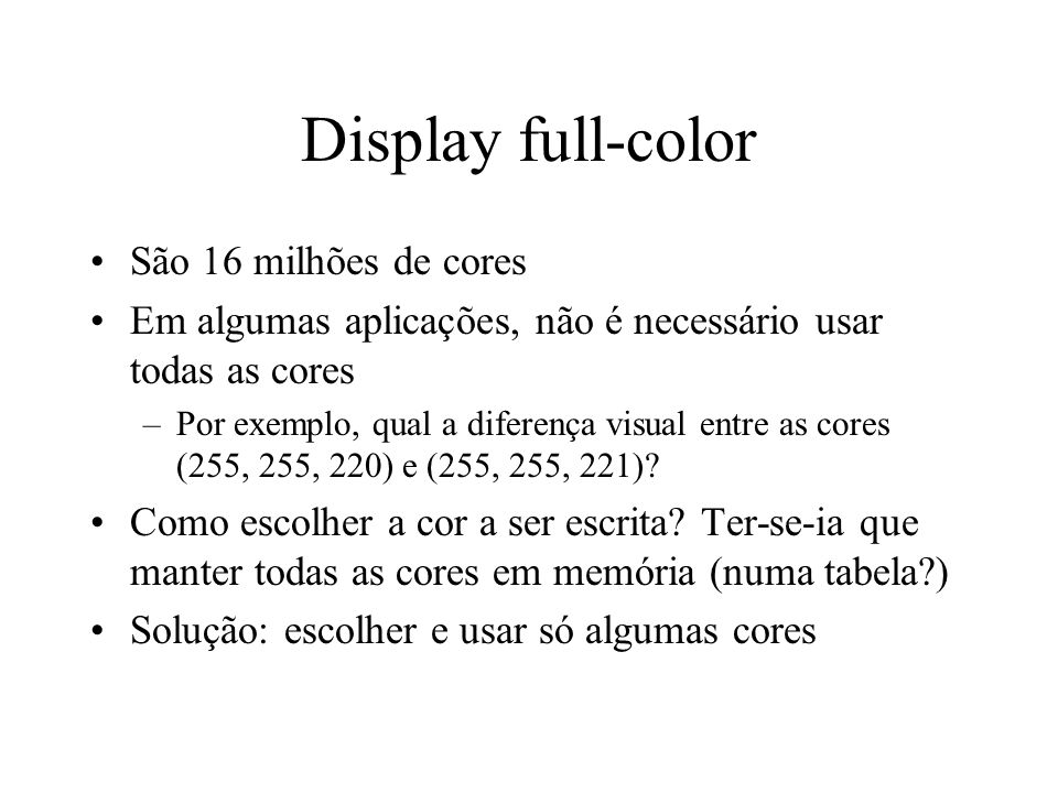 Display full-color São 16 milhões de cores Em algumas aplicações, não é necessário usar todas as cores –Por exemplo, qual a diferença visual entre as