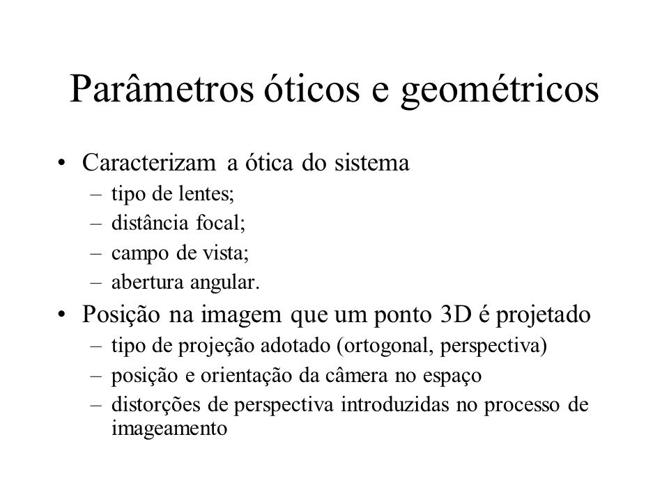 Parâmetros óticos e geométricos Caracterizam a ótica do sistema –tipo de lentes; –distância focal; –campo de vista; –abertura angular. Posição na imag