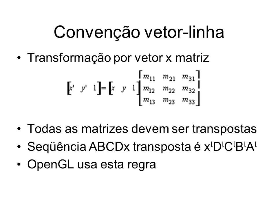 Convenção vetor-linha Transformação por vetor x matriz Todas as matrizes devem ser transpostas Seqüência ABCDx transposta é x t D t C t B t A t OpenGL