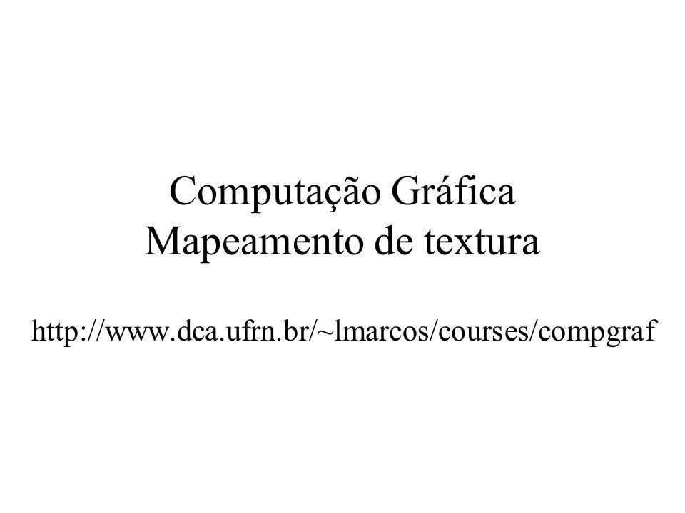 Computação Gráfica Mapeamento de textura http://www.dca.ufrn.br/~lmarcos/courses/compgraf