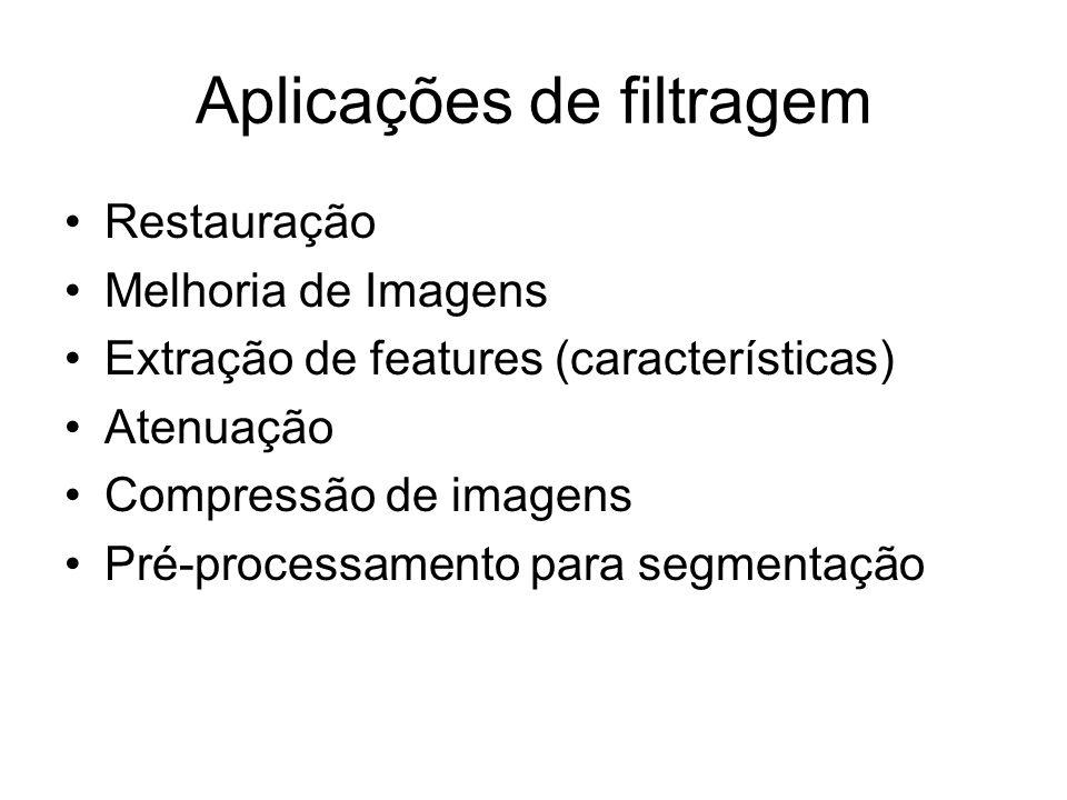 Aplicações de filtragem Restauração Melhoria de Imagens Extração de features (características) Atenuação Compressão de imagens Pré-processamento para