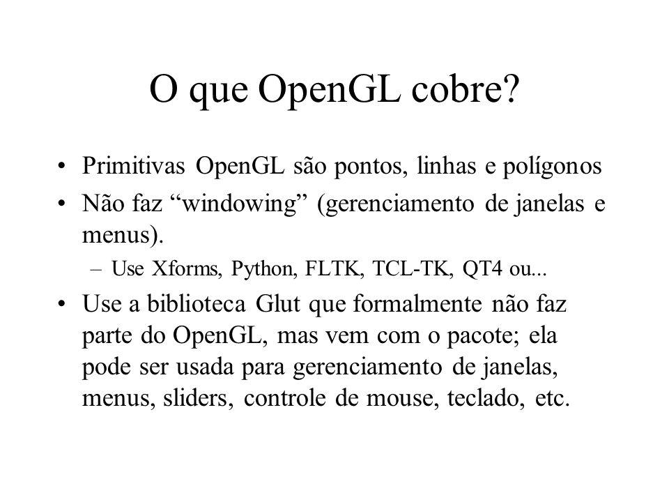 O que OpenGL cobre? Primitivas OpenGL são pontos, linhas e polígonos Não faz windowing (gerenciamento de janelas e menus). –Use Xforms, Python, FLTK,