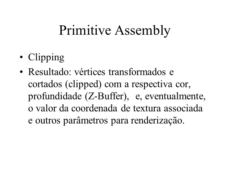 Primitive Assembly Clipping Resultado: vértices transformados e cortados (clipped) com a respectiva cor, profundidade (Z-Buffer), e, eventualmente, o