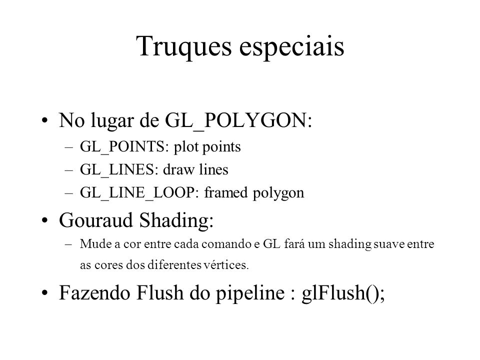 Truques especiais No lugar de GL_POLYGON: –GL_POINTS: plot points –GL_LINES: draw lines –GL_LINE_LOOP: framed polygon Gouraud Shading: –Mude a cor ent