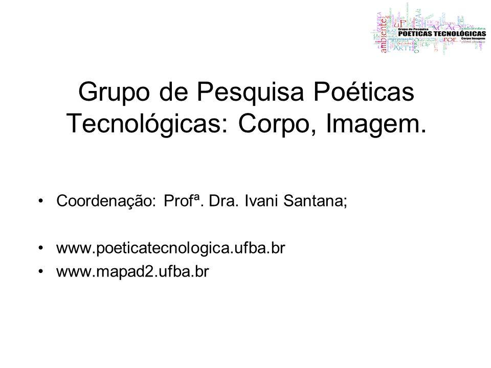 Grupo de Pesquisa Poéticas Tecnológicas: Corpo, Imagem. Coordenação: Profª. Dra. Ivani Santana; www.poeticatecnologica.ufba.br www.mapad2.ufba.br