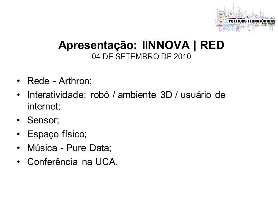 Apresentação: IINNOVA | RED 04 DE SETEMBRO DE 2010 Rede - Arthron; Interatividade: robô / ambiente 3D / usuário de internet; Sensor; Espaço físico; Mú