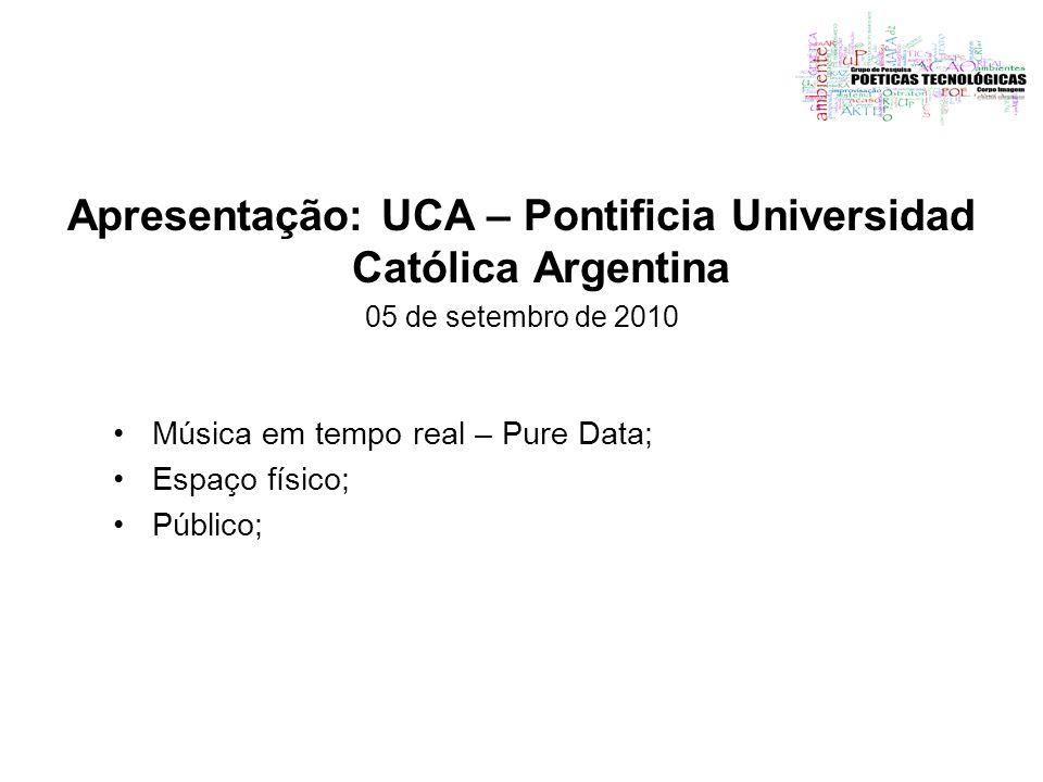 Apresentação: UCA – Pontificia Universidad Católica Argentina 05 de setembro de 2010 Música em tempo real – Pure Data; Espaço físico; Público;