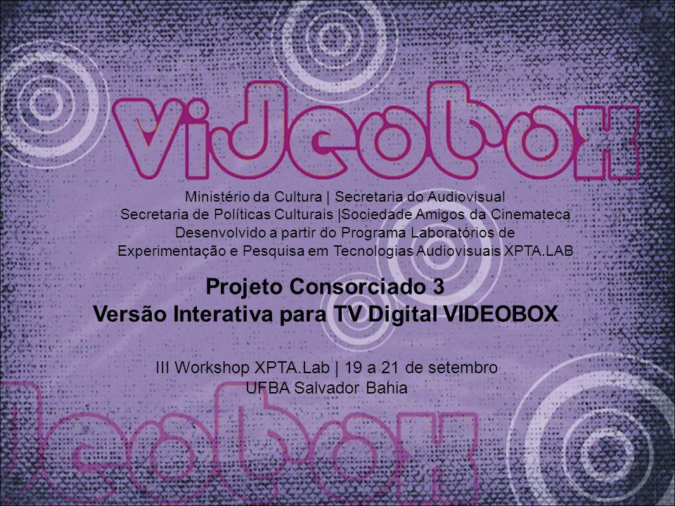 Projeto Consorciado 3 Versão Interativa para TV Digital VIDEOBOX III Workshop XPTA.Lab   19 a 21 de setembro UFBA Salvador Bahia Ministério da Cultura