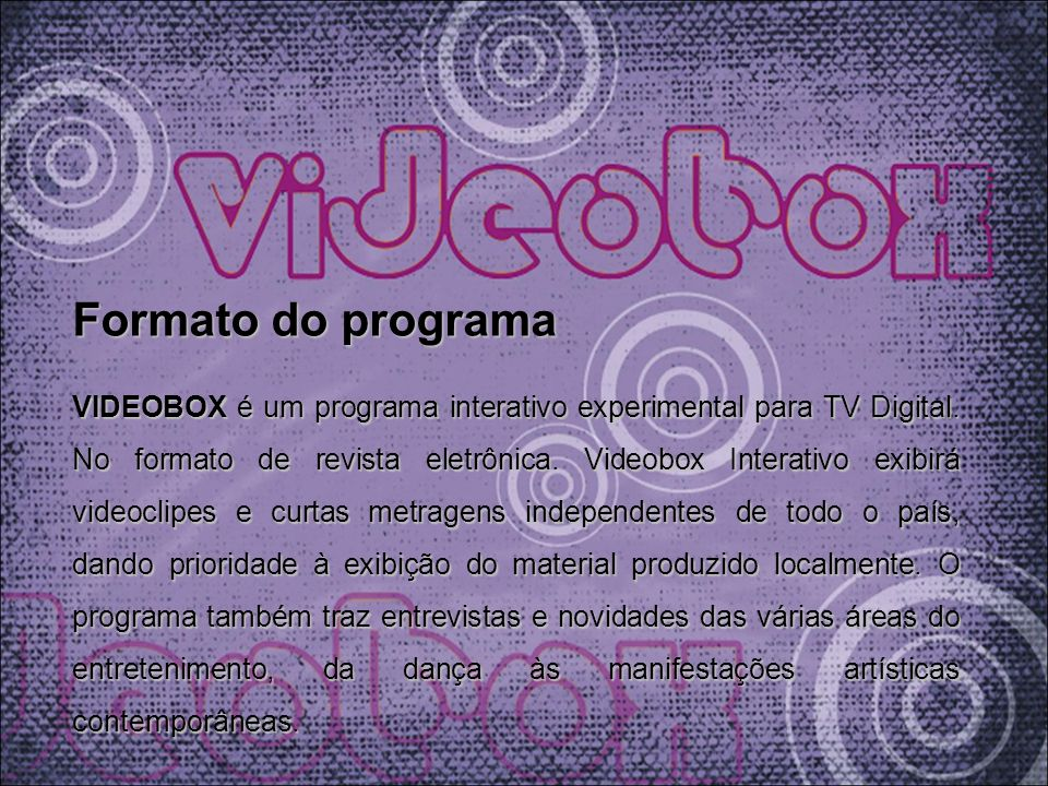 Formato do programa VIDEOBOX é um programa interativo experimental para TV Digital. No formato de revista eletrônica. Videobox Interativo exibirá vide