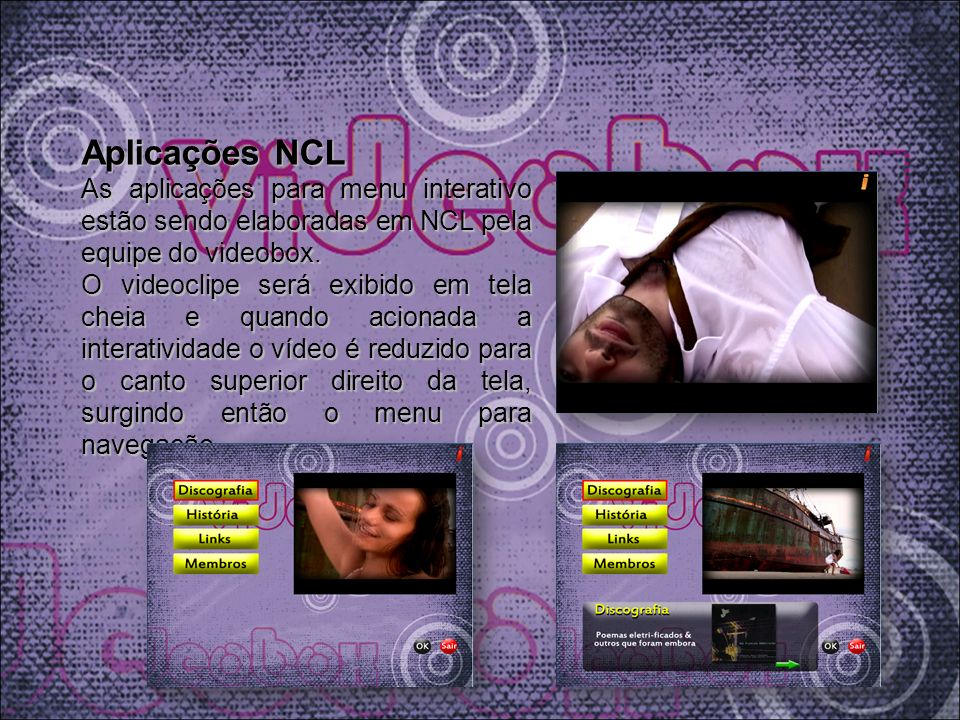 Aplicações NCL As aplicações para menu interativo estão sendo elaboradas em NCL pela equipe do videobox. O videoclipe será exibido em tela cheia e qua