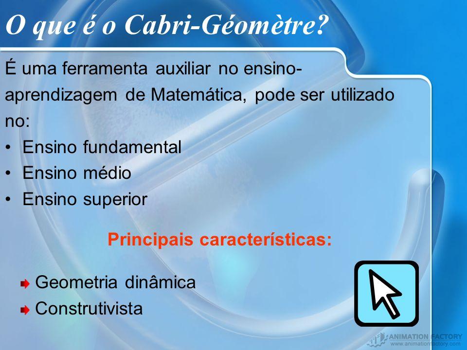 O que é o Cabri-Géomètre? É uma ferramenta auxiliar no ensino- aprendizagem de Matemática, pode ser utilizado no: Ensino fundamental Ensino médio Ensi