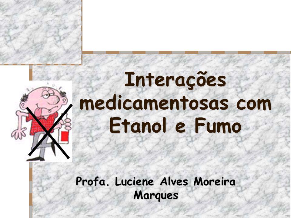 Interações medicamentosas com Etanol e Fumo Profa. Luciene Alves Moreira Marques