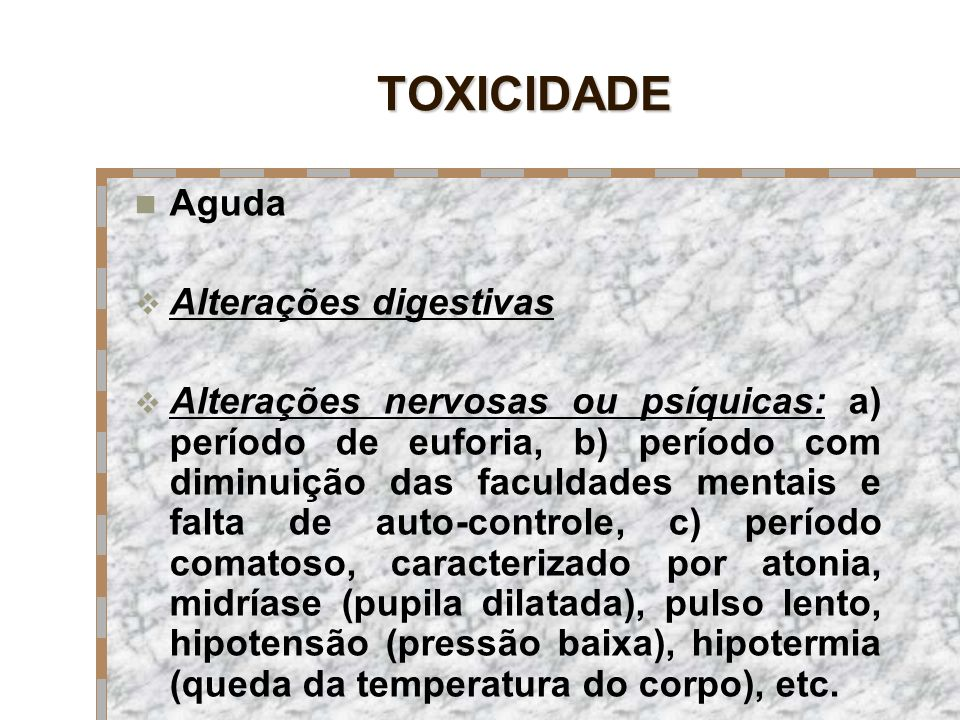 TOXICIDADE Aguda Alterações digestivas Alterações nervosas ou psíquicas: a) período de euforia, b) período com diminuição das faculdades mentais e fal